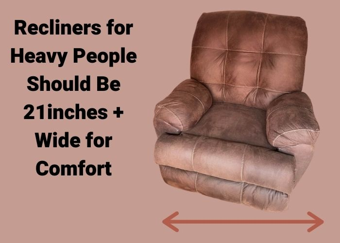 Torino recliner being show 21 inches wide for comfort for heavy people